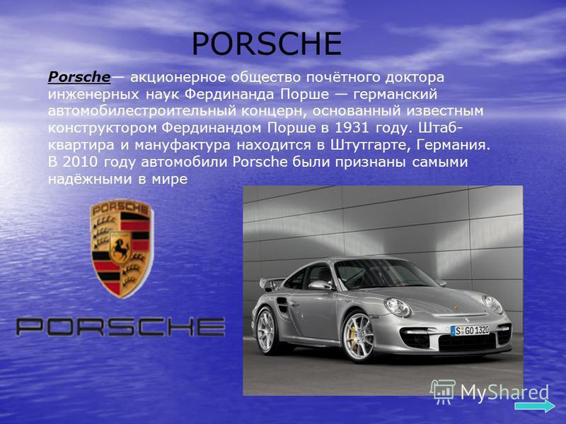 PORSCHE Porsche акционерное общество почётного доктора инженерных наук Фердинанда Порше германский автомобилестроительный концерн, основанный известным конструктором Фердинандом Порше в 1931 году. Штаб- квартира и мануфактура находится в Штутгарте, Г
