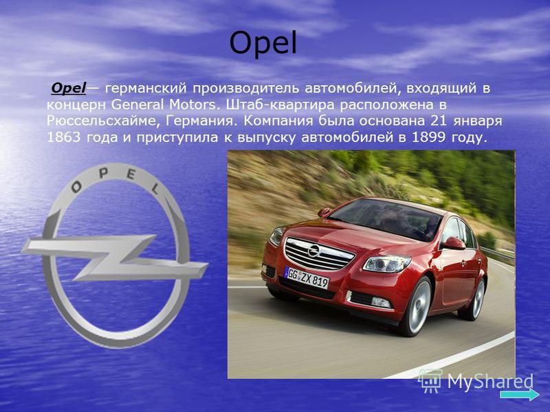 Opel Opel германский производитель автомобилей, входящий в концерн General Motors. Штаб-квартира расположена в Рюссельсхайме, Германия. Компания была основана 21 января 1863 года и приступила к выпуску автомобилей в 1899 году.