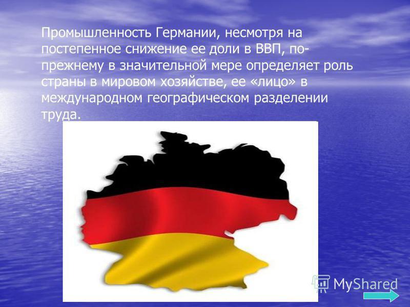 Промышленность Германии, несмотря на постепенное снижение ее доли в ВВП, по- прежнему в значительной мере определяет роль страны в мировом хозяйстве, ее «лицо» в международном географическом разделении труда.