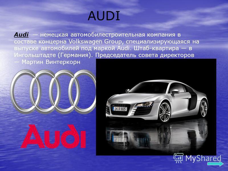 AUDI Audi немецкая автомобилестроительная компания в составе концерна Volkswagen Group, специализирующаяся на выпуске автомобилей под маркой Audi. Штаб-квартира в Ингольштадте (Германия). Председатель совета директоров Мартин Винтеркорн