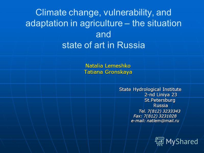Climate change, vulnerability, and adaptation in agriculture – the situation and state of art in Russia Natalia Lemeshko Tatiana Gronskaya State Hydrological Institute State Hydrological Institute 2-nd Liniya 23 2-nd Liniya 23 St.Petersburg St.Peters