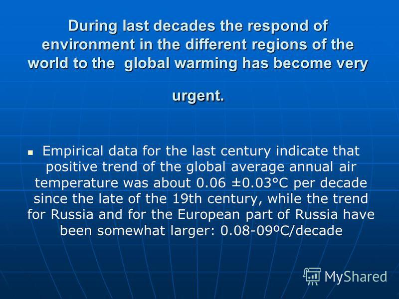 During last decades the respond of environment in the different regions of the world to the global warming has become very urgent. Empirical data for the last century indicate that positive trend of the global average annual air temperature was about