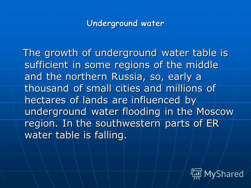Underground water The growth of underground water table is sufficient in some regions of the middle and the northern Russia, so, early a thousand of small cities and millions of hectares of lands are influenced by underground water flooding in the Mo