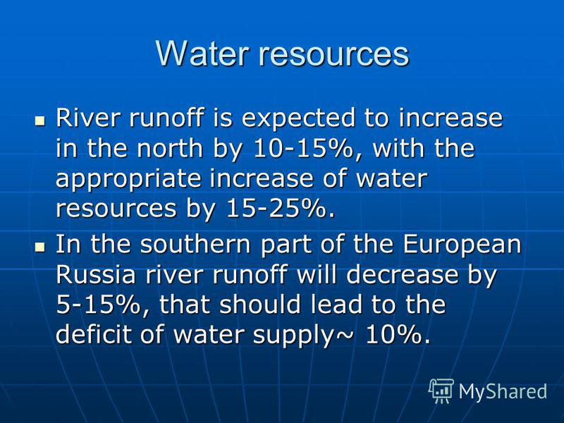 Water resources River runoff is expected to increase in the north by 10-15%, with the appropriate increase of water resources by 15-25%. River runoff is expected to increase in the north by 10-15%, with the appropriate increase of water resources by