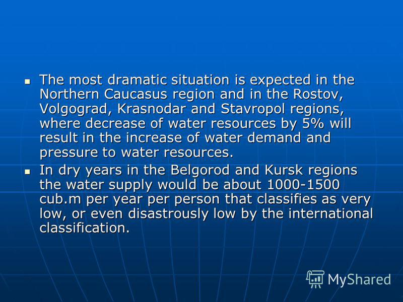The most dramatic situation is expected in the Northern Caucasus region and in the Rostov, Volgograd, Krasnodar and Stavropol regions, where decrease of water resources by 5% will result in the increase of water demand and pressure to water resources