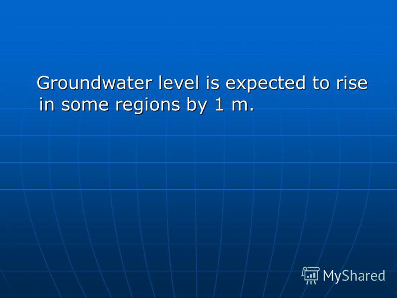 Groundwater level is expected to rise in some regions by 1 m. Groundwater level is expected to rise in some regions by 1 m.