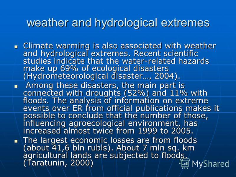 weather and hydrological extremes Climate warming is also associated with weather and hydrological extremes. Recent scientific studies indicate that the water-related hazards make up 69% of ecological disasters (Hydrometeorological disaster…, 2004).