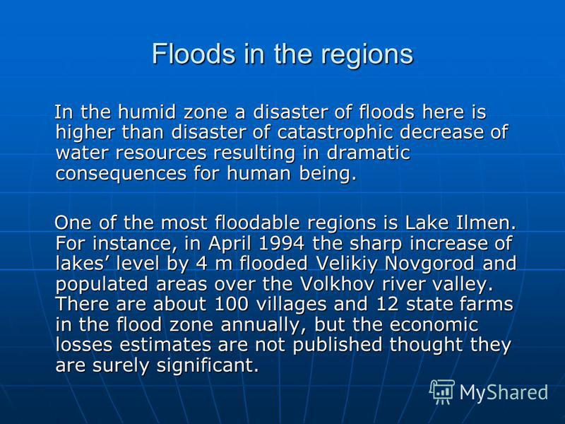 Floods in the regions In the humid zone a disaster of floods here is higher than disaster of catastrophic decrease of water resources resulting in dramatic consequences for human being. In the humid zone a disaster of floods here is higher than disas