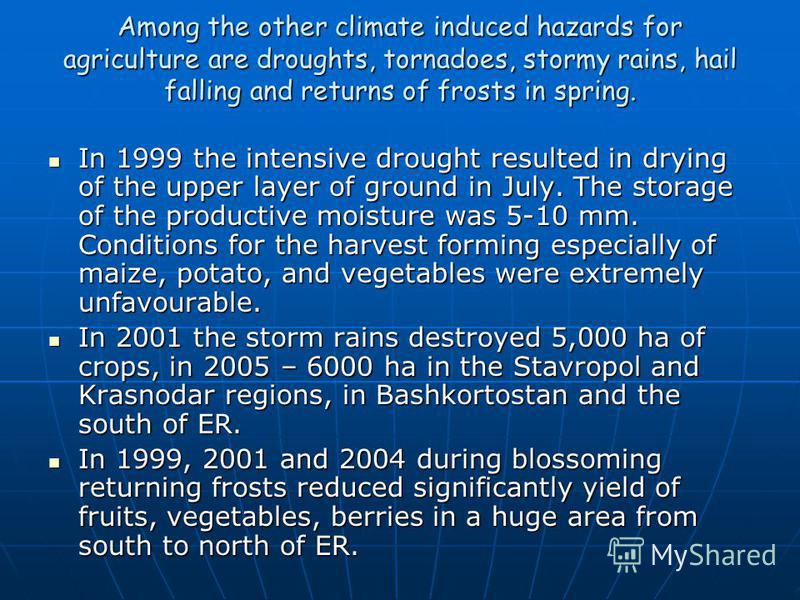 Among the other climate induced hazards for agriculture are droughts, tornadoes, stormy rains, hail falling and returns of frosts in spring. In 1999 the intensive drought resulted in drying of the upper layer of ground in July. The storage of the pro