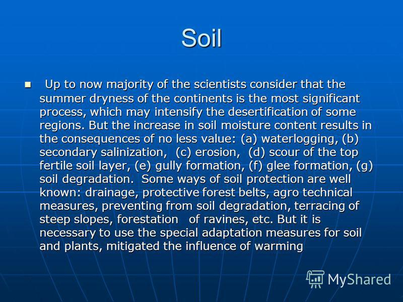 Soil Up to now majority of the scientists consider that the summer dryness of the continents is the most significant process, which may intensify the desertification of some regions. But the increase in soil moisture content results in the consequenc