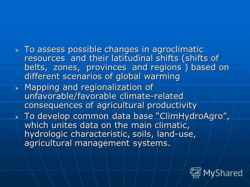 To assess possible changes in agroclimatic resources and their latitudinal shifts (shifts of belts, zones, provinces and regions ) based on different scenarios of global warming To assess possible changes in agroclimatic resources and their latitudin