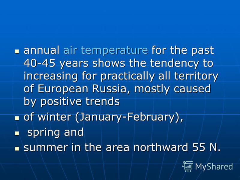 annual air temperature for the past 40-45 years shows the tendency to increasing for practically all territory of European Russia, mostly caused by positive trends annual air temperature for the past 40-45 years shows the tendency to increasing for p