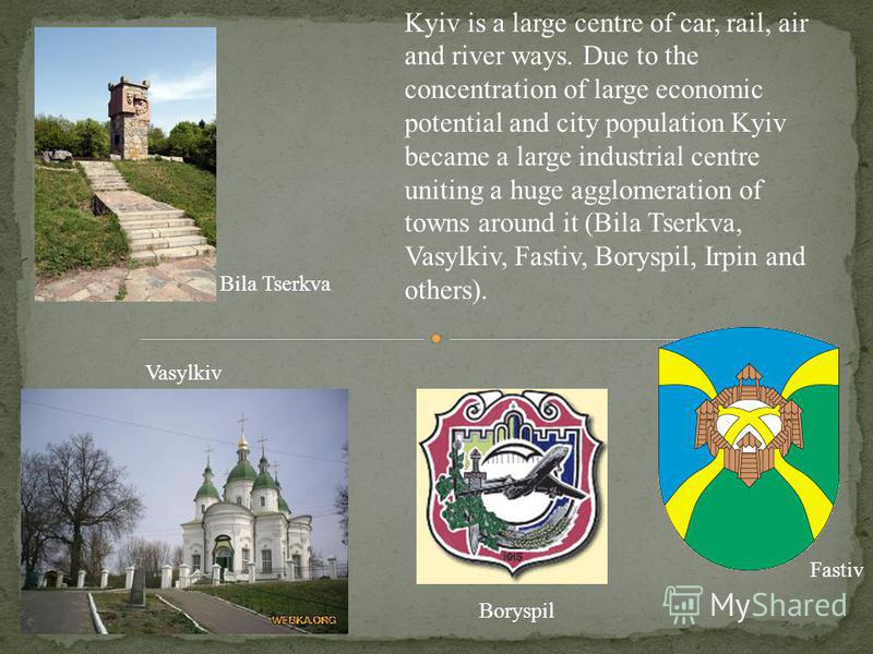 Kyiv is a large centre of car, rail, air and river ways. Due to the concentration of large economic potential and city population Kyiv became a large industrial centre uniting a huge agglomeration of towns around it (Bila Tserkva, Vasylkiv, Fastiv, B