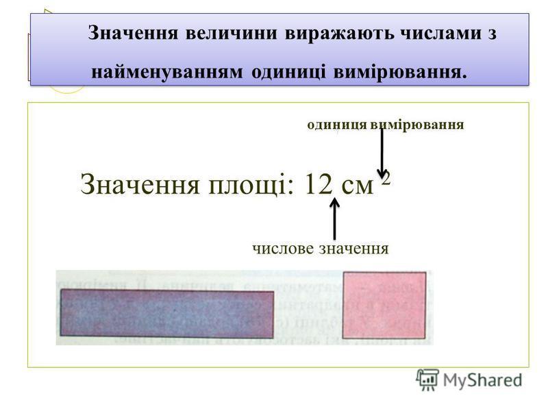 Значення величини виражають числами з найменуванням одиниці вимірювання. одиниця вимірювання Значення площі: 12 см 2 числове значення