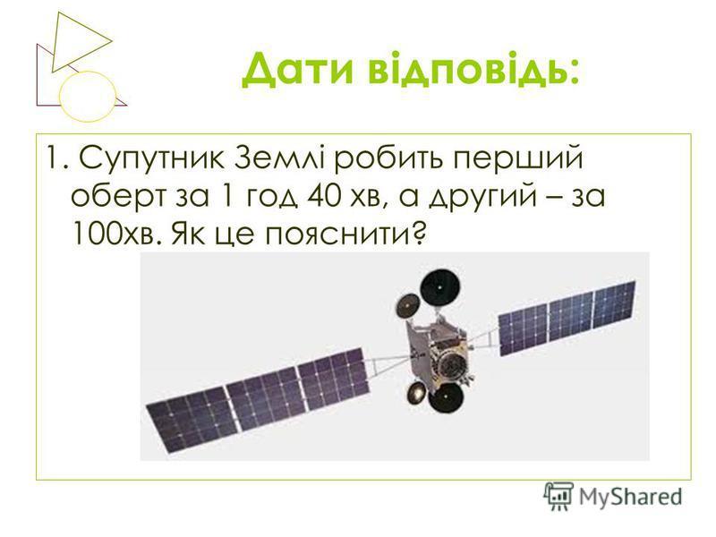 Дати відповідь: 1. Супутник Землі робить перший оберт за 1 год 40 хв, а другий – за 100хв. Як це пояснити?