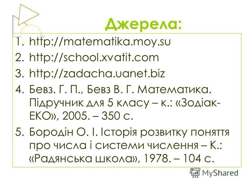 Джерела: 1.http://matematika.moy.su 2.http://school.xvatit.com 3.http://zadacha.uanet.biz 4.Бевз. Г. П., Бевз В. Г. Математика. Підручник для 5 класу – к.: «Зодіак- ЕКО», 2005. – 350 с. 5.Бородін О. І. Історія розвитку поняття про числа і системи чис