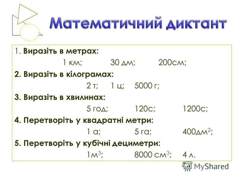 1. Виразіть в метрах: 1 км;30 дм;200см; 2. Виразіть в кілограмах: 2 т;1 ц;5000 г; 3. Виразіть в хвилинах: 5 год;120с;1200с; 4. Перетворіть у квадратні метри: 1 а;5 га;400дм 2 ; 5. Перетворіть у кубічні дециметри: 1м 3 ;8000 см 3 ;4 л.
