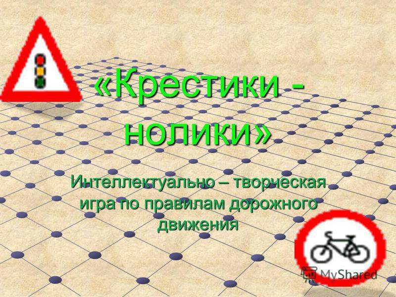 «Крестики - нолики» Интеллектуально – творческая игра по правилам дорожного движения