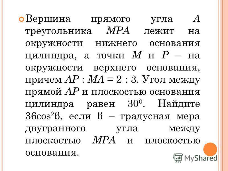 Вершина прямого угла А треугольника МРА лежит на окружности нижнего основания цилиндра, а точки М и Р – на окружности верхнего основания, причем АР : МА = 2 : 3. Угол между прямой АР и плоскостью основания цилиндра равен 30 0. Найдите 36 соs 2 β, есл