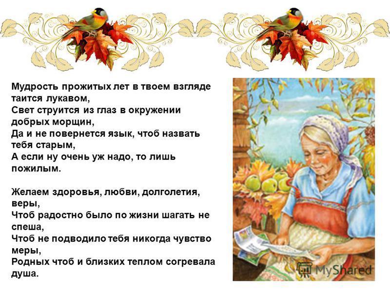 Мудрость прожитых лет в твоем взгляде таится лукавом, Свет струится из глаз в окружении добрых морщин, Да и не повернется язык, чтоб назвать тебя старым, А если ну очень уж надо, то лишь пожилым. Желаем здоровья, любви, долголетия, веры, Чтоб радостн