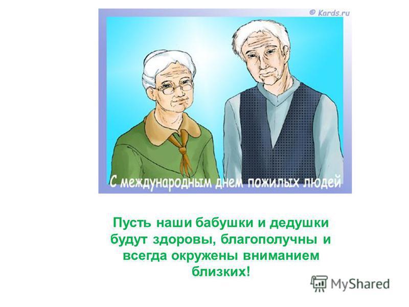 Пусть наши бабушки и дедушки будут здоровы, благополучны и всегда окружены вниманием близких!