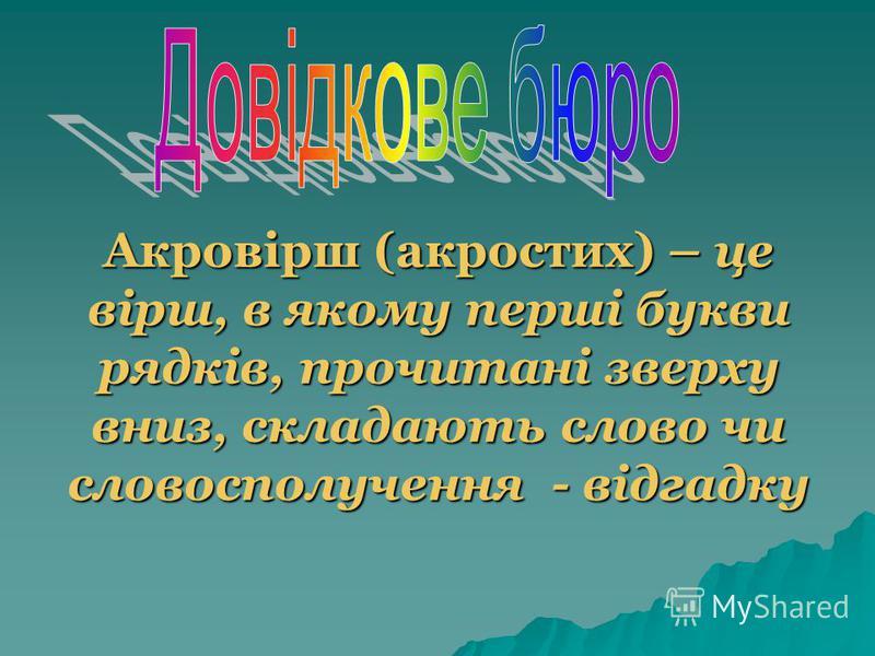 Акровірш (акростих) – це вірш, в якому перші букви рядків, прочитані зверху вниз, складають слово чи словосполучення - відгадку
