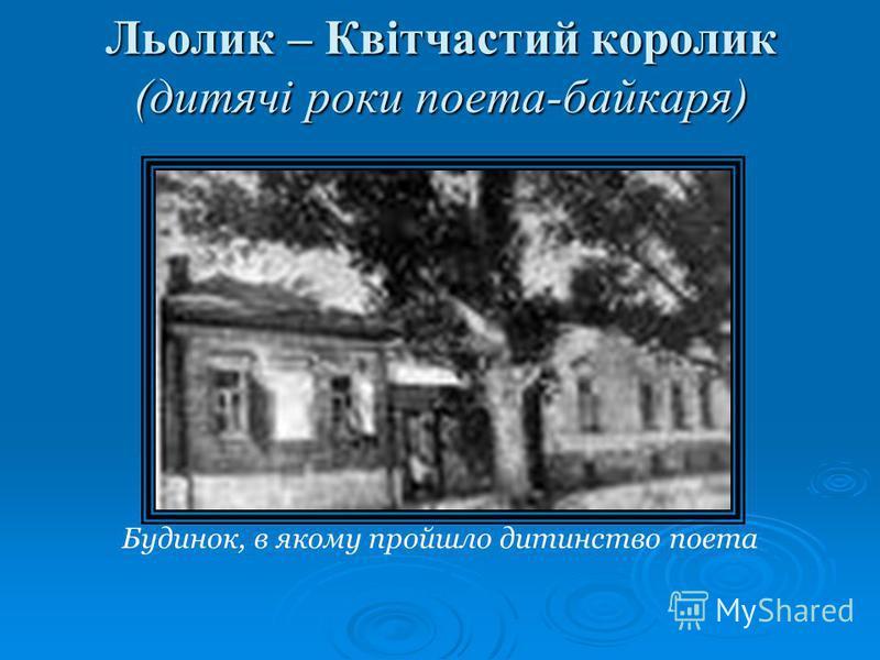 Льолик – Квітчастий королик (дитячі роки поета-байкаря) Будинок, в якому пройшло дитинство поета