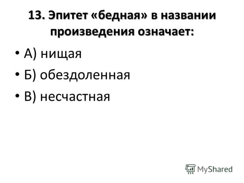 13. Эпитет «бедная» в названии произведения означает: А) нищая Б) обездоленная В) несчастная