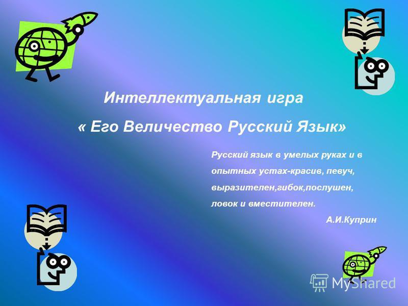Интеллектуальная игра « Его Величество Русский Язык» Русский язык в умелых руках и в опытных устах-красив, певуч, выразителен,гибок,послушен, ловок и вместателен. А.И.Куприн