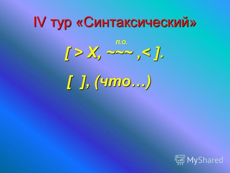 IV тур «Синтаксический» [ > X, ~~~, X, ~~~,< ]. П.О. [ ], (что…)