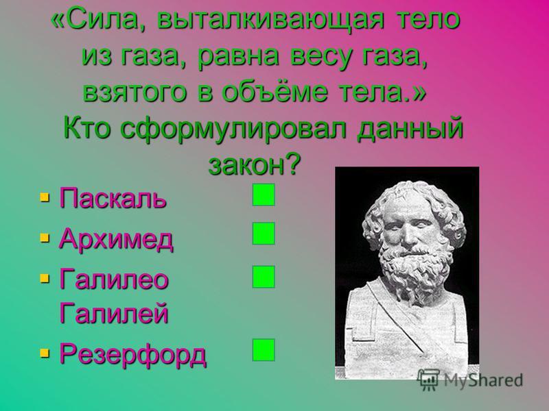 «Сила, выталкивающая тело из газа, равна весу газа, взятого в объёме тела.» Кто сформулировал данный закон? Паскаль Паскаль Архимед Архимед Галилео Галилей Галилео Галилей Резерфорд Резерфорд