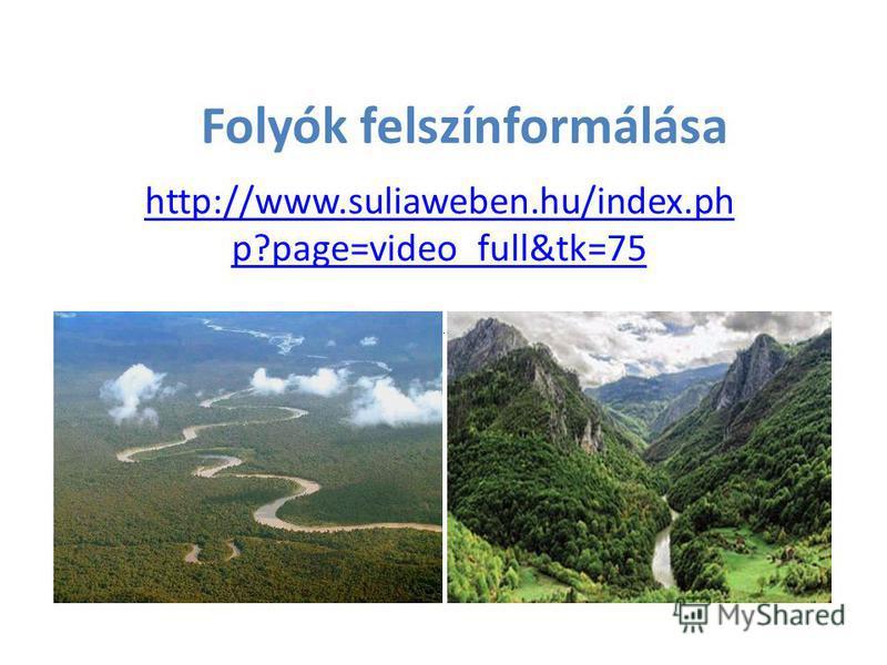 Folyók felszínformálása http://www.suliaweben.hu/index.ph p?page=video_full&tk=75