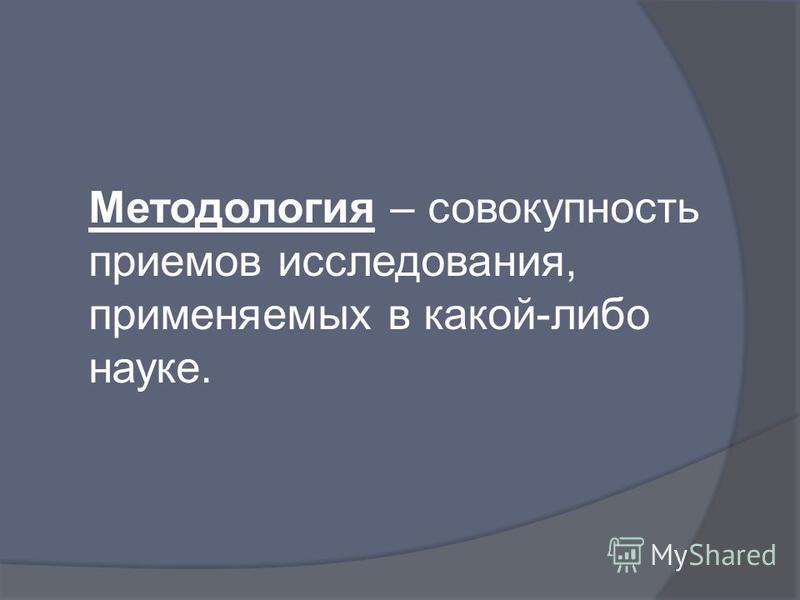 Методология – совокупность приемов исследования, применяемых в какой-либо науке.