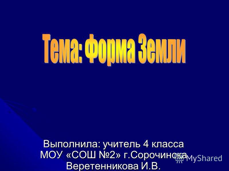 Выполнила: учитель 4 класса МОУ «СОШ 2» г.Сорочинска Веретенникова И.В.