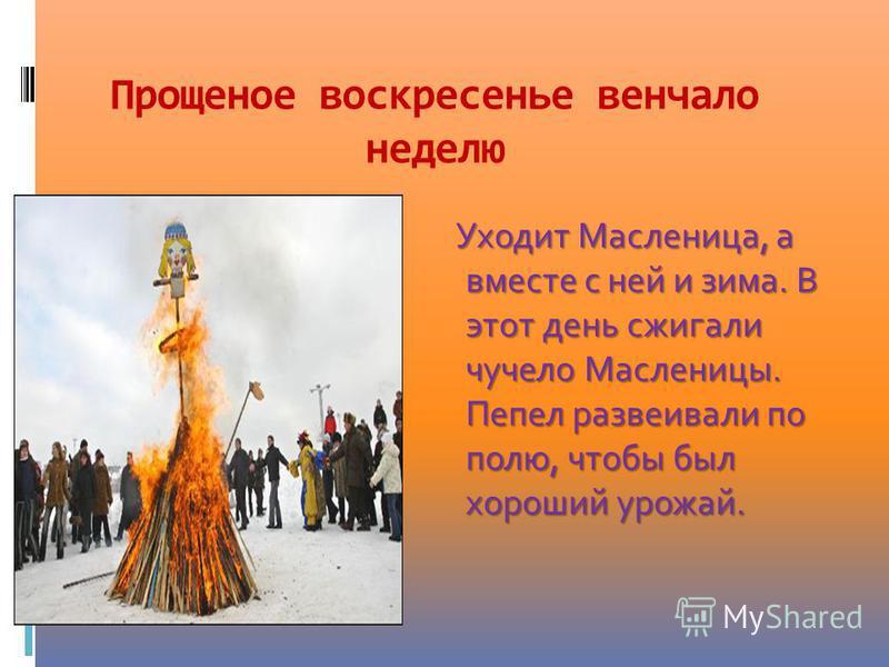 Прощеное воскресенье венчало неделю Уходит Масленица, а вместе с ней и зима. В этот день сжигали чучело Масленицы. Пепел развеивали по полю, чтобы был хороший урожай.