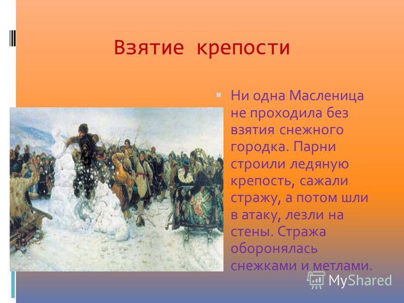 Взятие крепости Ни одна Масленица не проходила без взятия снежного городка. Парни строили ледяную крепость, сажали стражу, а потом шли в атаку, лезли на стены. Стража оборонялась снежками и метлами.