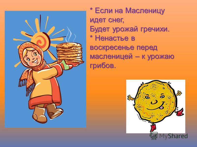 * Если на Масленицу идет снег, Будет урожай гречихи. * Ненастье в воскресенье перед масленицей – к урожаю грибов.