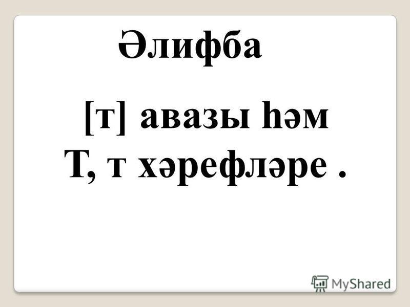 Әлифба [т] авазы һәм Т, т хәрефләре.