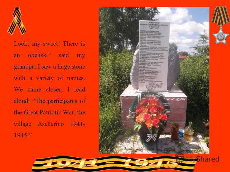 Look, my sweet! There is an obelisk. said my grandpa. I saw a huge stone with a variety of names. We came closer, I read aloud: The participants of the Great Patriotic War, the village Ascherino 1941- 1945.