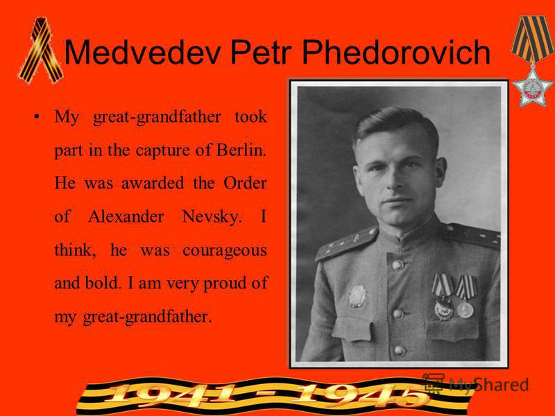 Medvedev Petr Phedorovich My great-grandfather took part in the capture of Berlin. He was awarded the Order of Alexander Nevsky. I think, he was courageous and bold. I am very proud of my great-grandfather.
