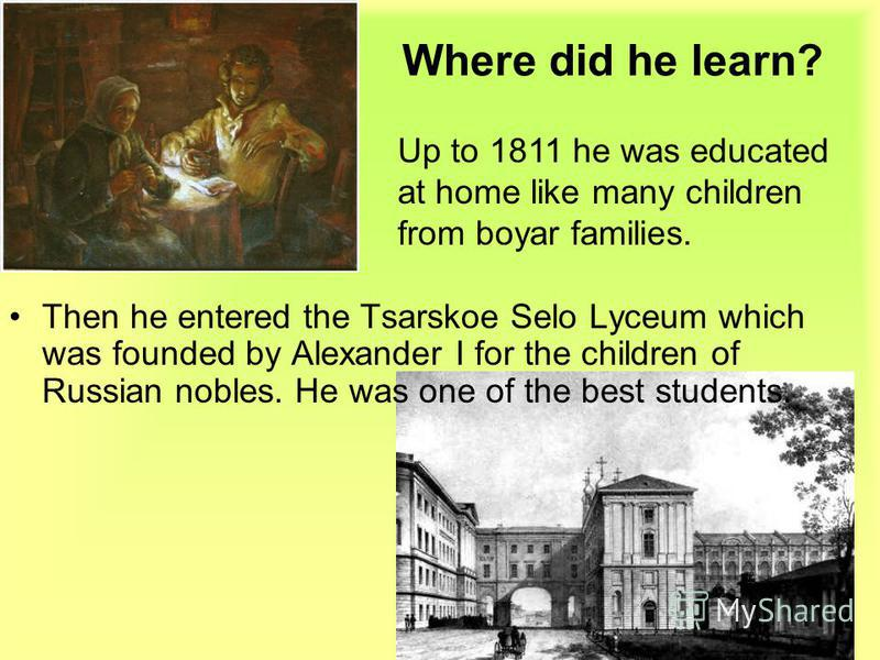 Where did he learn? Then he entered the Tsarskoe Selo Lyceum which was founded by Alexander I for the children of Russian nobles. He was one of the best students. Up to 1811 he was educated at home like many children from boyar families.