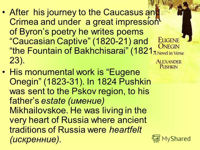 After his journey to the Caucasus and Crimea and under a great impression of Byrons poetry he writes poems Caucasian Captive (1820-21) and the Fountain of Bakhchisarai (1821- 23). His monumental work is Eugene Onegin (1823-31). In 1824 Pushkin was se