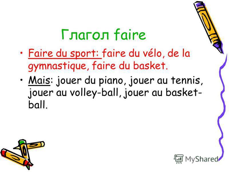 Глагол faire Faire du sport: faire du vélo, de la gymnastique, faire du basket. Mais: jouer du piano, jouer au tennis, jouer au volley-ball, jouer au basket- ball.