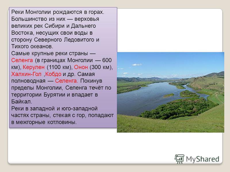 Реки Монголии рождаются в горах. Большинство из них верховья великих рек Сибири и Дальнего Востока, несущих свои воды в сторону Северного Ледовитого и Тихого океанов. Самые крупные реки страны Селенга (в границах Монголии 600 км), Керулен (1100 км),