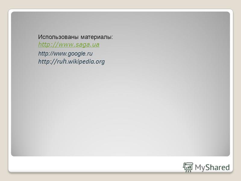Использованы материалы: http://www.saga.ua http://www.saga.ua http://www.google.ru http://ru h.wikipedia.org