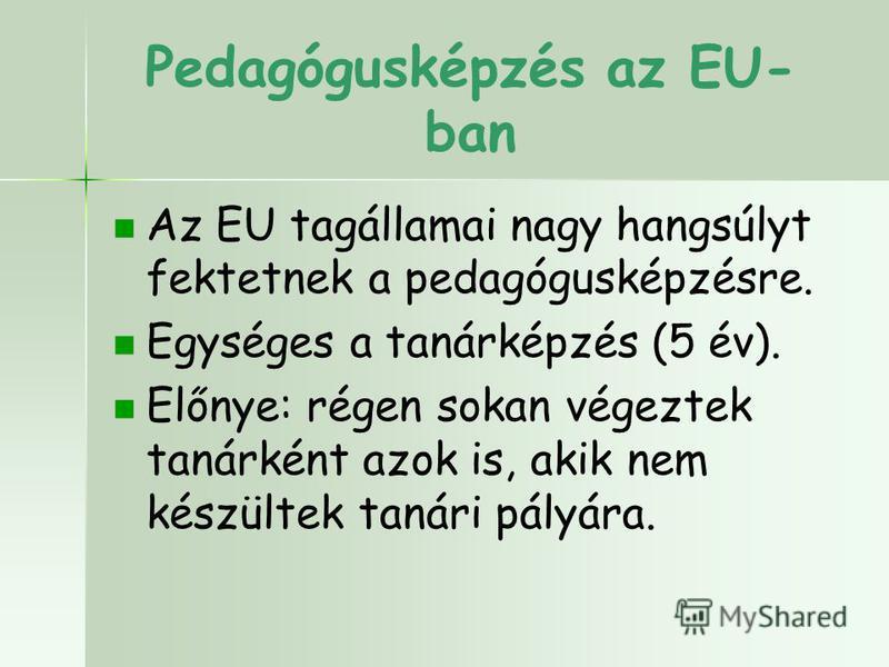 Pedagógusképzés az EU- ban Az EU tagállamai nagy hangsúlyt fektetnek a pedagógusképzésre. Egységes a tanárképzés (5 év). Előnye: régen sokan végeztek tanárként azok is, akik nem készültek tanári pályára.