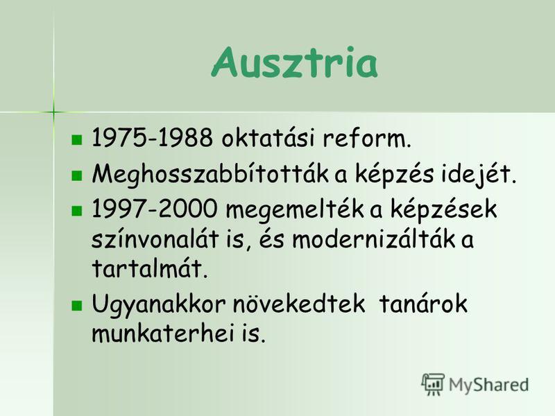 Ausztria 1975-1988 oktatási reform. Meghosszabbították a képzés idejét. 1997-2000 megemelték a képzések színvonalát is, és modernizálták a tartalmát. Ugyanakkor növekedtek tanárok munkaterhei is.