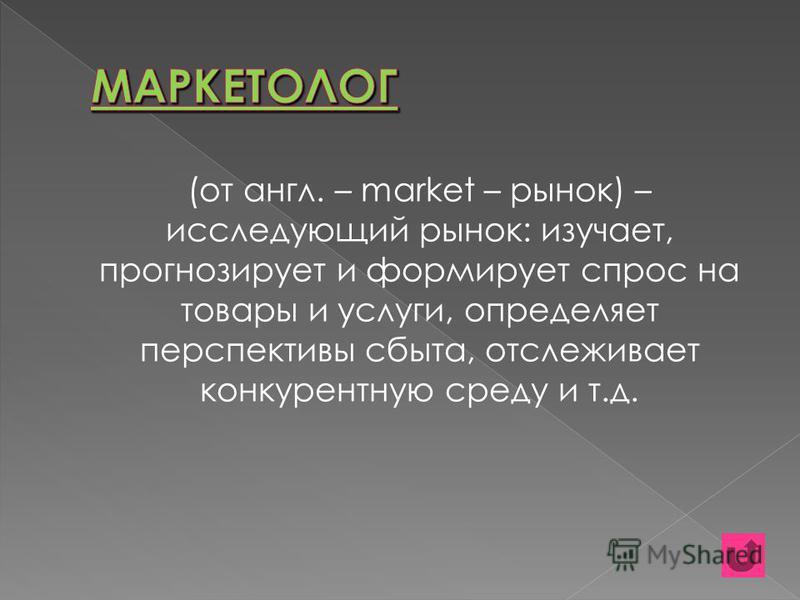 (от англ. – market – рынок) – исследующий рынок: изучает, прогнозирует и формирует спрос на товары и услуги, определяет перспективы сбыта, отслеживает конкурентную среду и т.д.