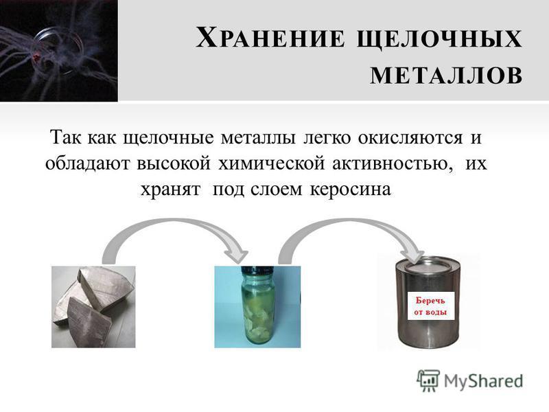 Х РАНЕНИЕ ЩЕЛОЧНЫХ МЕТАЛЛОВ Так как щелочные металлы легко окисляются и обладают высокой химической активностью, их хранят под слоем керосина Беречь от воды