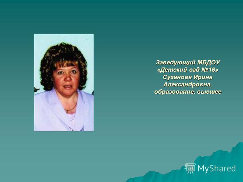 Заведующий МБДОУ «Детский сад 16» Суханова Ирина Александровна, образование: высшее